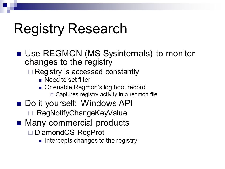 Registry Research Use REGMON (MS Sysinternals) to monitor changes to the registry  Registry is accessed constantly Need to set filter Or enable Regmon's log boot record  Captures registry activity in a regmon file Do it yourself: Windows API  RegNotifyChangeKeyValue Many commercial products  DiamondCS RegProt Intercepts changes to the registry