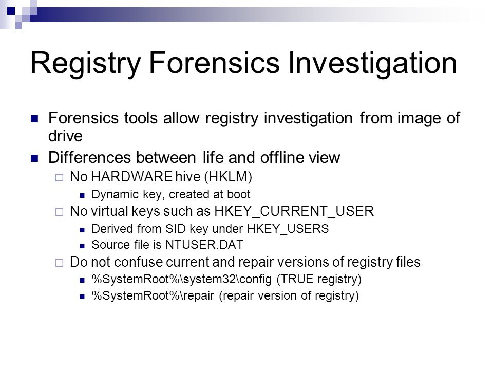 Registry Forensics Investigation Forensics tools allow registry investigation from image of drive Differences between life and offline view  No HARDWARE hive (HKLM) Dynamic key, created at boot  No virtual keys such as HKEY_CURRENT_USER Derived from SID key under HKEY_USERS Source file is NTUSER.DAT  Do not confuse current and repair versions of registry files %SystemRoot%\system32\config (TRUE registry) %SystemRoot%\repair (repair version of registry)