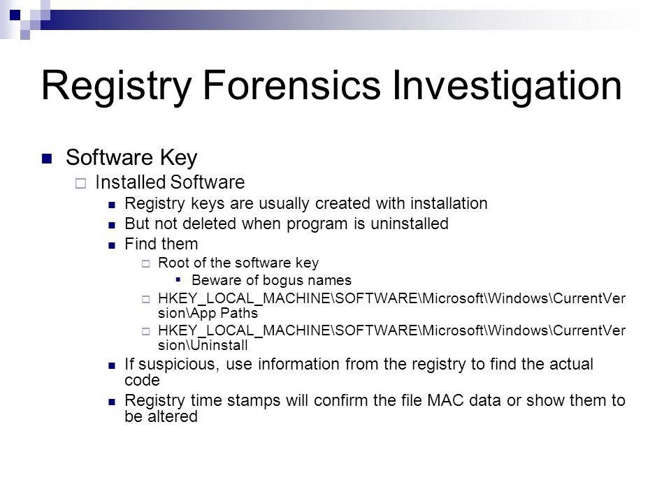Registry Forensics Investigation Software Key  Installed Software Registry keys are usually created with installation But not deleted when program is uninstalled Find them  Root of the software key  Beware of bogus names  HKEY_LOCAL_MACHINE\SOFTWARE\Microsoft\Windows\CurrentVer sion\App Paths  HKEY_LOCAL_MACHINE\SOFTWARE\Microsoft\Windows\CurrentVer sion\Uninstall If suspicious, use information from the registry to find the actual code Registry time stamps will confirm the file MAC data or show them to be altered