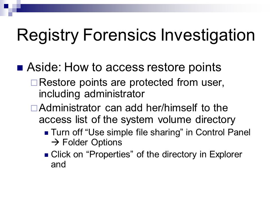 Registry Forensics Investigation Aside: How to access restore points  Restore points are protected from user, including administrator  Administrator can add her/himself to the access list of the system volume directory Turn off Use simple file sharing in Control Panel  Folder Options Click on Properties of the directory in Explorer and