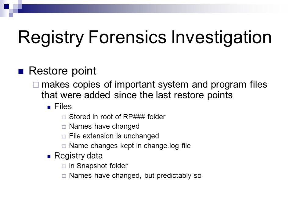 Registry Forensics Investigation Restore point  makes copies of important system and program files that were added since the last restore points Files  Stored in root of RP### folder  Names have changed  File extension is unchanged  Name changes kept in change.log file Registry data  in Snapshot folder  Names have changed, but predictably so