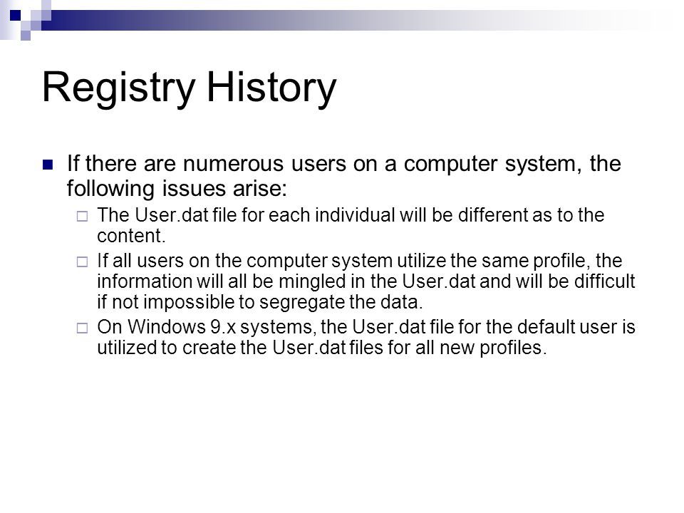 Registry History If there are numerous users on a computer system, the following issues arise:  The User.dat file for each individual will be different as to the content.