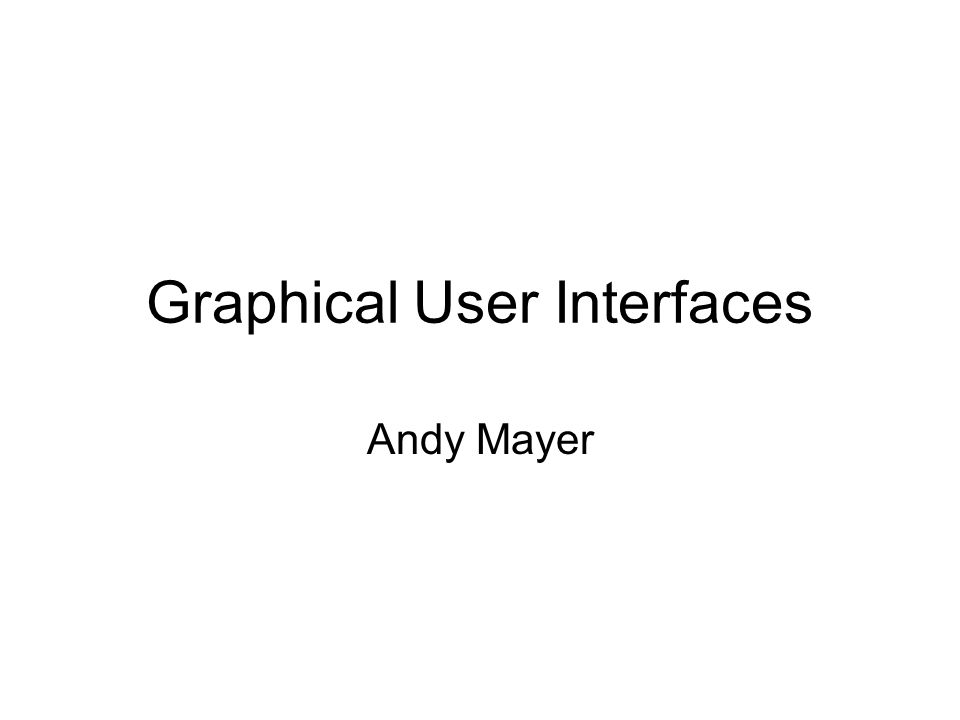 Graphical User Interfaces Andy Mayer
