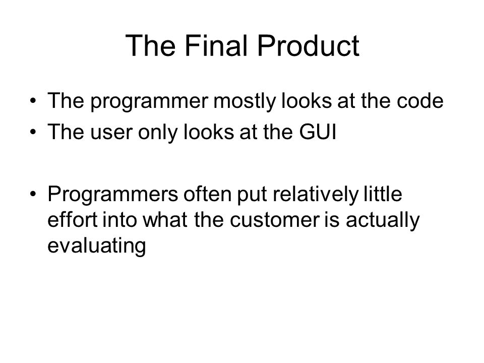 The Final Product The programmer mostly looks at the code The user only looks at the GUI Programmers often put relatively little effort into what the