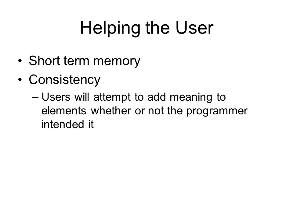 Helping the User Short term memory Consistency –Users will attempt to add meaning to elements whether or not the programmer intended it