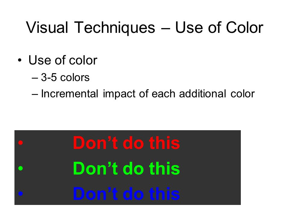 Visual Techniques – Use of Color Use of color –3-5 colors –Incremental impact of each additional color Don't do this