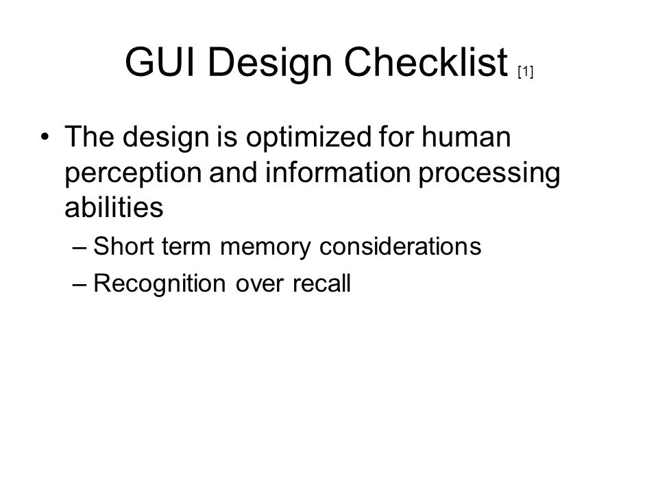 GUI Design Checklist [1] The design is optimized for human perception and information processing abilities –Short term memory considerations –Recognit