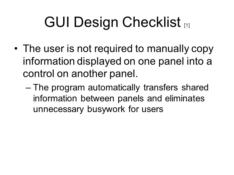 GUI Design Checklist [1] The user is not required to manually copy information displayed on one panel into a control on another panel. –The program au