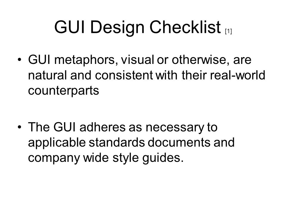 GUI Design Checklist [1] GUI metaphors, visual or otherwise, are natural and consistent with their real-world counterparts The GUI adheres as necessar