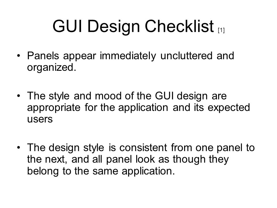 GUI Design Checklist [1] Panels appear immediately uncluttered and organized. The style and mood of the GUI design are appropriate for the application