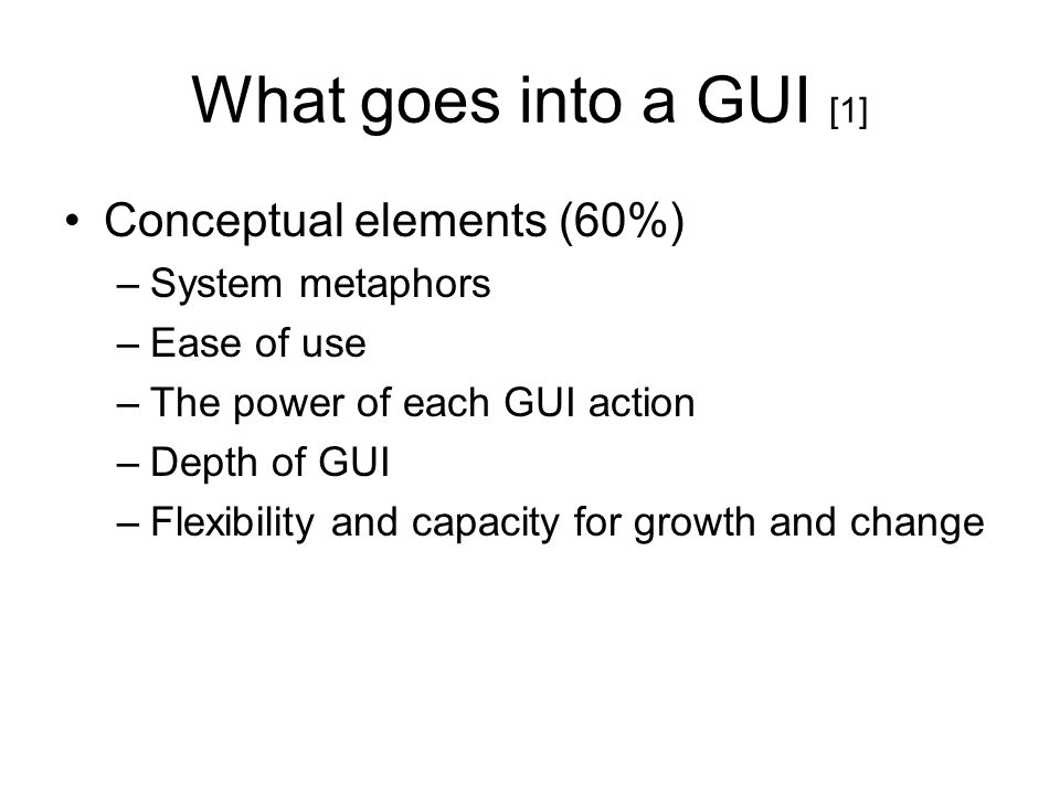 What goes into a GUI [1] Conceptual elements (60%) –System metaphors –Ease of use –The power of each GUI action –Depth of GUI –Flexibility and capacit