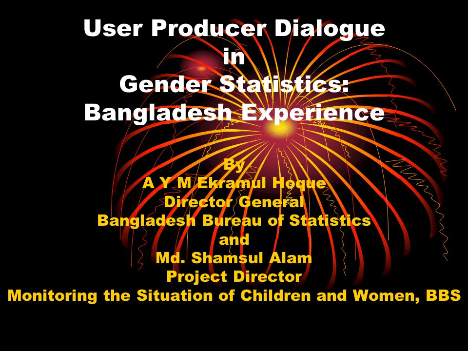 User Producer Dialogue in Gender Statistics: Bangladesh Experience By A Y M Ekramul Hoque Director General Bangladesh Bureau of Statistics and Md.