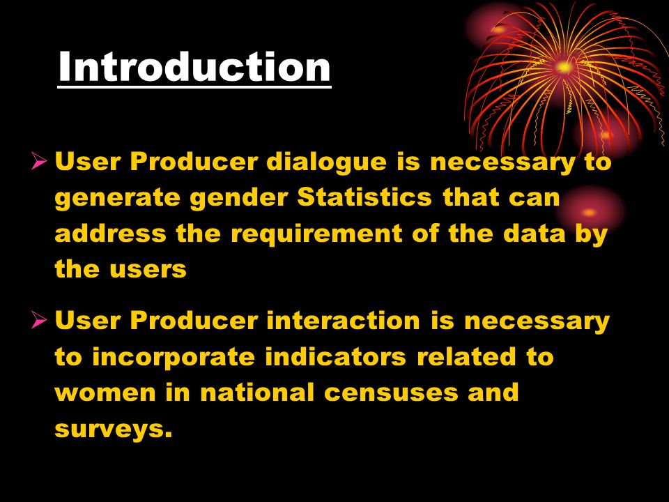 Introduction  User Producer dialogue is necessary to generate gender Statistics that can address the requirement of the data by the users  User Producer interaction is necessary to incorporate indicators related to women in national censuses and surveys.