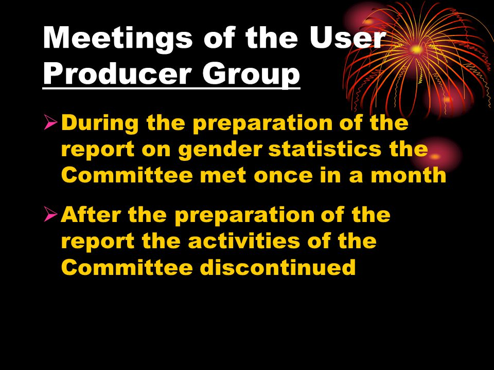  During the preparation of the report on gender statistics the Committee met once in a month  After the preparation of the report the activities of the Committee discontinued Meetings of the User Producer Group