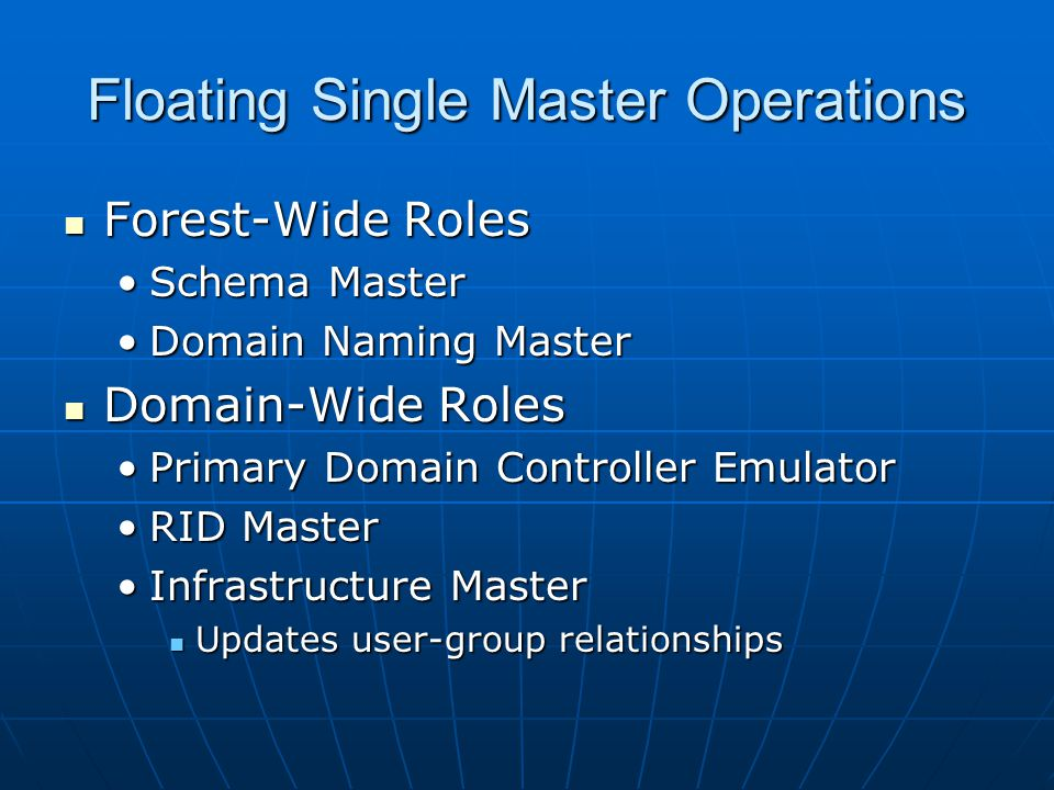Floating Single Master Operations Forest-Wide Roles Forest-Wide Roles Schema MasterSchema Master Domain Naming MasterDomain Naming Master Domain-Wide