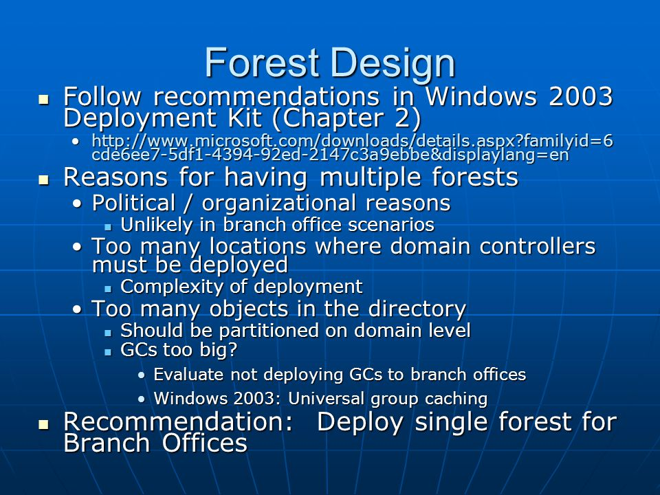 Forest Design Follow recommendations in Windows 2003 Deployment Kit (Chapter 2) Follow recommendations in Windows 2003 Deployment Kit (Chapter 2) http