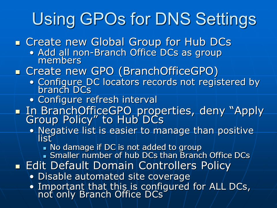 Using GPOs for DNS Settings Create new Global Group for Hub DCs Create new Global Group for Hub DCs Add all non-Branch Office DCs as group membersAdd