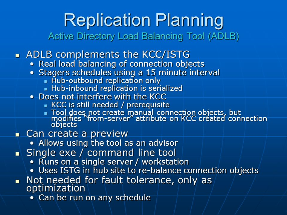Replication Planning Active Directory Load Balancing Tool (ADLB) ADLB complements the KCC/ISTG ADLB complements the KCC/ISTG Real load balancing of co
