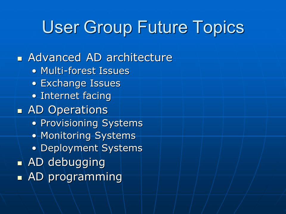 User Group Future Topics Advanced AD architecture Advanced AD architecture Multi-forest IssuesMulti-forest Issues Exchange IssuesExchange Issues Inter