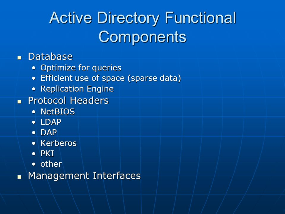 Active Directory Functional Components Database Database Optimize for queriesOptimize for queries Efficient use of space (sparse data)Efficient use of