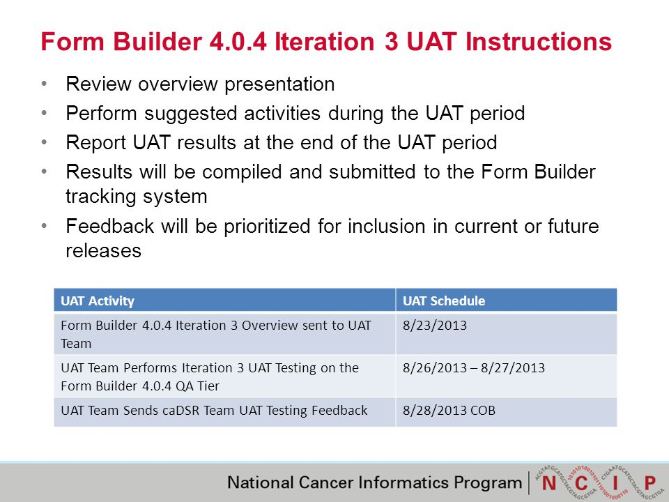Form Builder 4.0.4 Iteration 3 UAT Instructions Review overview presentation Perform suggested activities during the UAT period Report UAT results at the end of the UAT period Results will be compiled and submitted to the Form Builder tracking system Feedback will be prioritized for inclusion in current or future releases UAT ActivityUAT Schedule Form Builder 4.0.4 Iteration 3 Overview sent to UAT Team 8/23/2013 UAT Team Performs Iteration 3 UAT Testing on the Form Builder 4.0.4 QA Tier 8/26/2013 – 8/27/2013 UAT Team Sends caDSR Team UAT Testing Feedback8/28/2013 COB