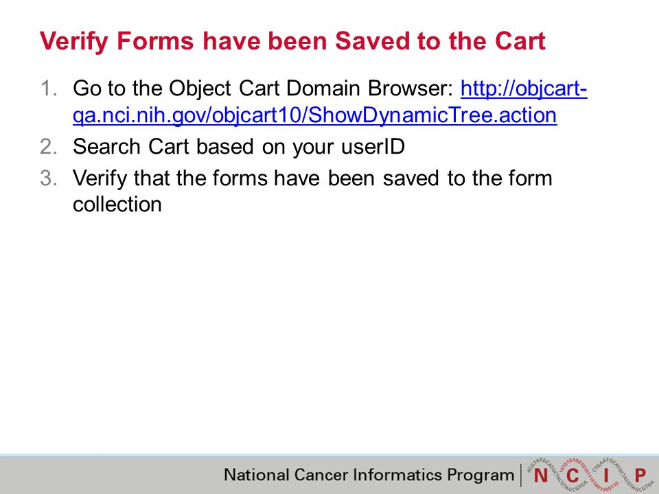 Verify Forms have been Saved to the Cart 1.Go to the Object Cart Domain Browser: http://objcart- qa.nci.nih.gov/objcart10/ShowDynamicTree.actionhttp://objcart- qa.nci.nih.gov/objcart10/ShowDynamicTree.action 2.Search Cart based on your userID 3.Verify that the forms have been saved to the form collection