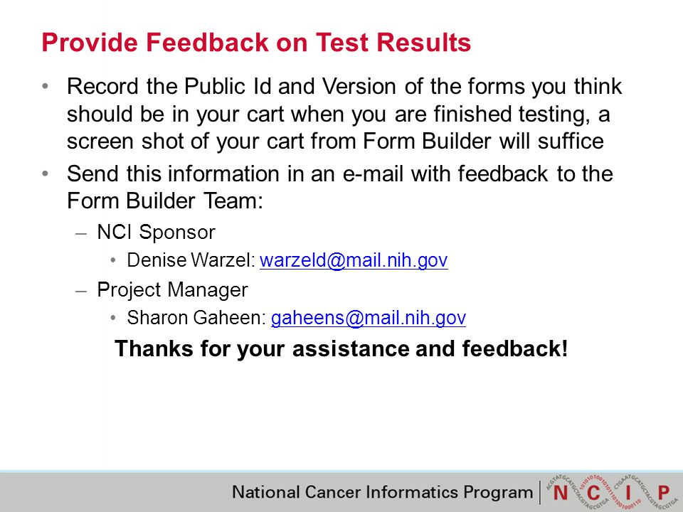 Provide Feedback on Test Results Record the Public Id and Version of the forms you think should be in your cart when you are finished testing, a screen shot of your cart from Form Builder will suffice Send this information in an e-mail with feedback to the Form Builder Team: –NCI Sponsor Denise Warzel: warzeld@mail.nih.govwarzeld@mail.nih.gov –Project Manager Sharon Gaheen: gaheens@mail.nih.govgaheens@mail.nih.gov Thanks for your assistance and feedback!