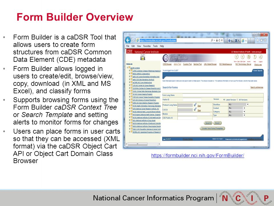 Form Builder Key Capabilities Access the CDE shopping cart Create Modules containing Questions from CDEs in the cart Define the order of the modules and questions Define repeating modules (groups of questions) Define skip patterns between questions based on responses Define default values for questions Define whether or not the default value can be edited Define whether a question is optional or mandatory Define an instruction for Value, Question, Module or Form Select from existing Preferred or Alternate question text to be used for the Question Refine the a subset of the CDE Value Domain enumeration for use on the Form Publish a Form in a Context's Form Catalog Subscribe to Sentinel Reports that are triggered by changes to CDEs on the Form Classify the Form and optionally its CDEs in one or more caDSR Classification Schemes Save the Form to the user's Form Cart that is accessible via the caDSR Object Cart API Download the Form to MS Excel View / print from a printer friendly version of form description Attach reference documents to the form