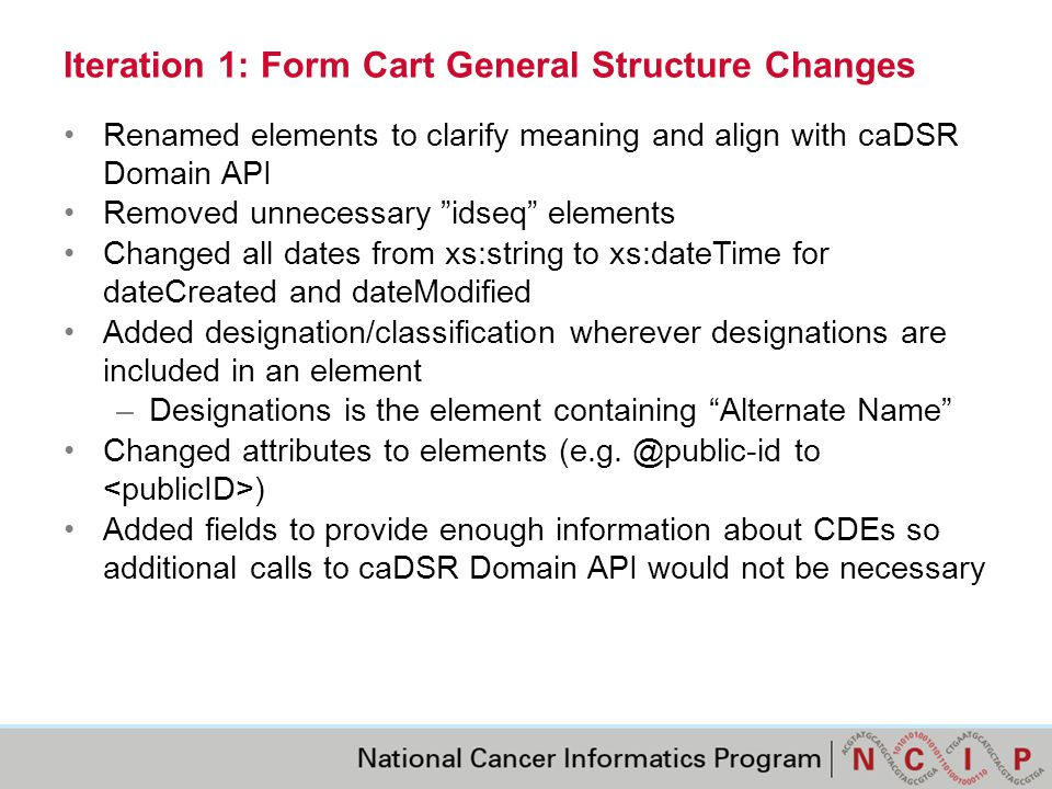 Iteration 1: Form Cart Structure Change Highlights New Question Elements: –question/multiValue for elements where multiple values are permitted in the response –Based on Question Instruction text including report all , check all , include all , select all , choose all , enter all , mark all –This new attribute will not be visible in the Form Builder UI New Data Element Elements: –dataElement/shortName –dataElement/designation –dataElement/cdeBrowserLink – a URL that opens a web browser to the CDE details in the caDSR CDE Browser –dataElement/dataElementDerivation and sub-elements New Value Domain Elements: –valueDomain/shortName –valueDomain/type, values are Enumerated   NonEnumerated –valueDomain/valueDomainConcept for parent Value Domain concept –valueDomain/nciTermBrowserL- a URL for parent Value Domain concept to open a web browser to the concept details in the NCI Term Browser –valueMeaning/designation