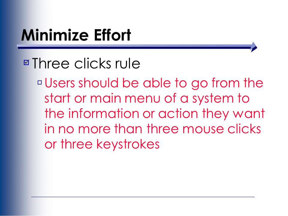 Minimize Effort Three clicks rule Users should be able to go from the start or main menu of a system to the information or action they want in no more than three mouse clicks or three keystrokes