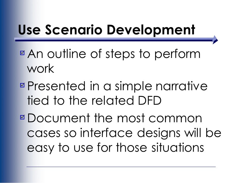 Use Scenario Development An outline of steps to perform work Presented in a simple narrative tied to the related DFD Document the most common cases so interface designs will be easy to use for those situations