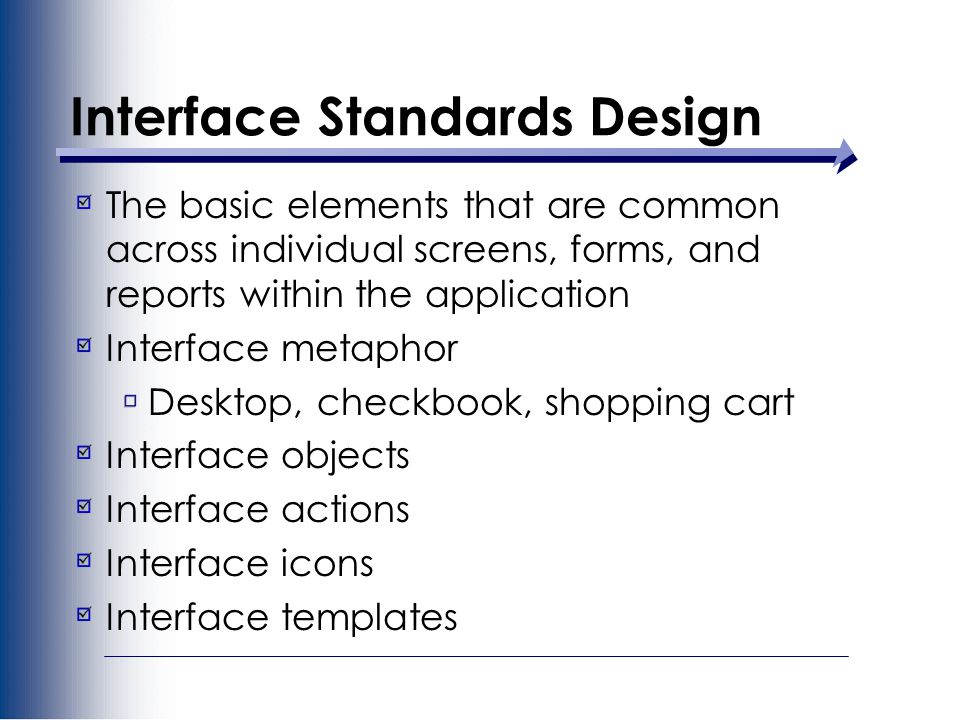 Interface Standards Design The basic elements that are common across individual screens, forms, and reports within the application Interface metaphor Desktop, checkbook, shopping cart Interface objects Interface actions Interface icons Interface templates