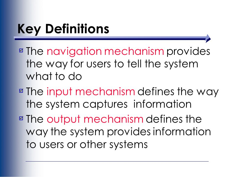 Key Definitions The navigation mechanism provides the way for users to tell the system what to do The input mechanism defines the way the system captures information The output mechanism defines the way the system provides information to users or other systems