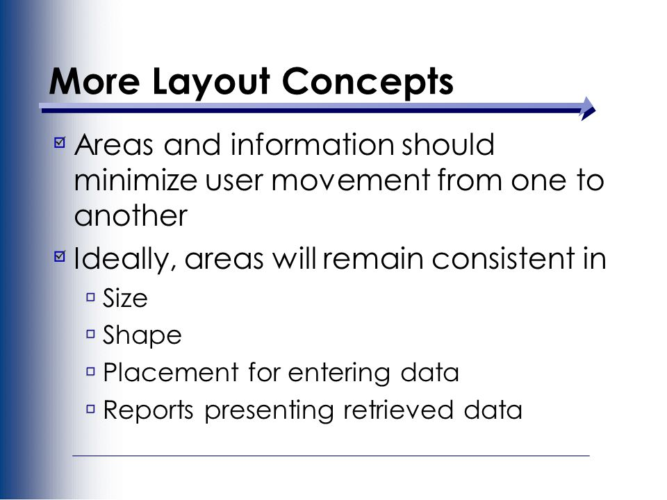 More Layout Concepts Areas and information should minimize user movement from one to another Ideally, areas will remain consistent in Size Shape Placement for entering data Reports presenting retrieved data