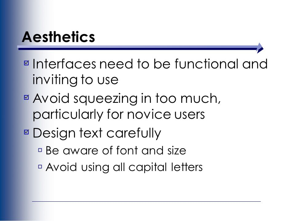 Aesthetics Interfaces need to be functional and inviting to use Avoid squeezing in too much, particularly for novice users Design text carefully Be aware of font and size Avoid using all capital letters