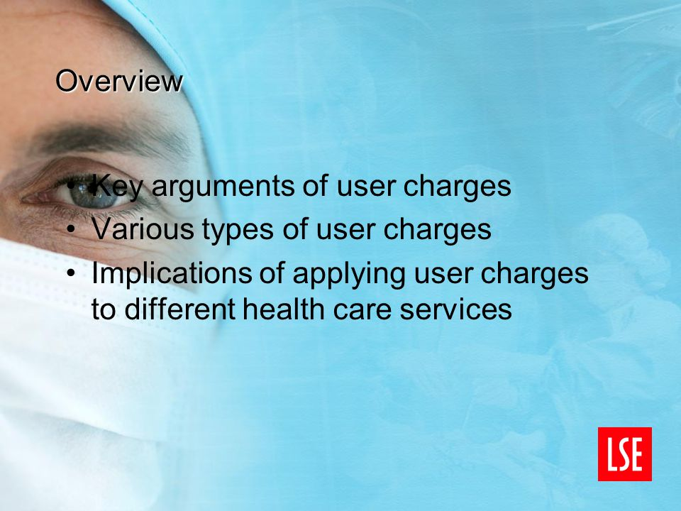 Overview Key arguments of user charges Various types of user charges Implications of applying user charges to different health care services