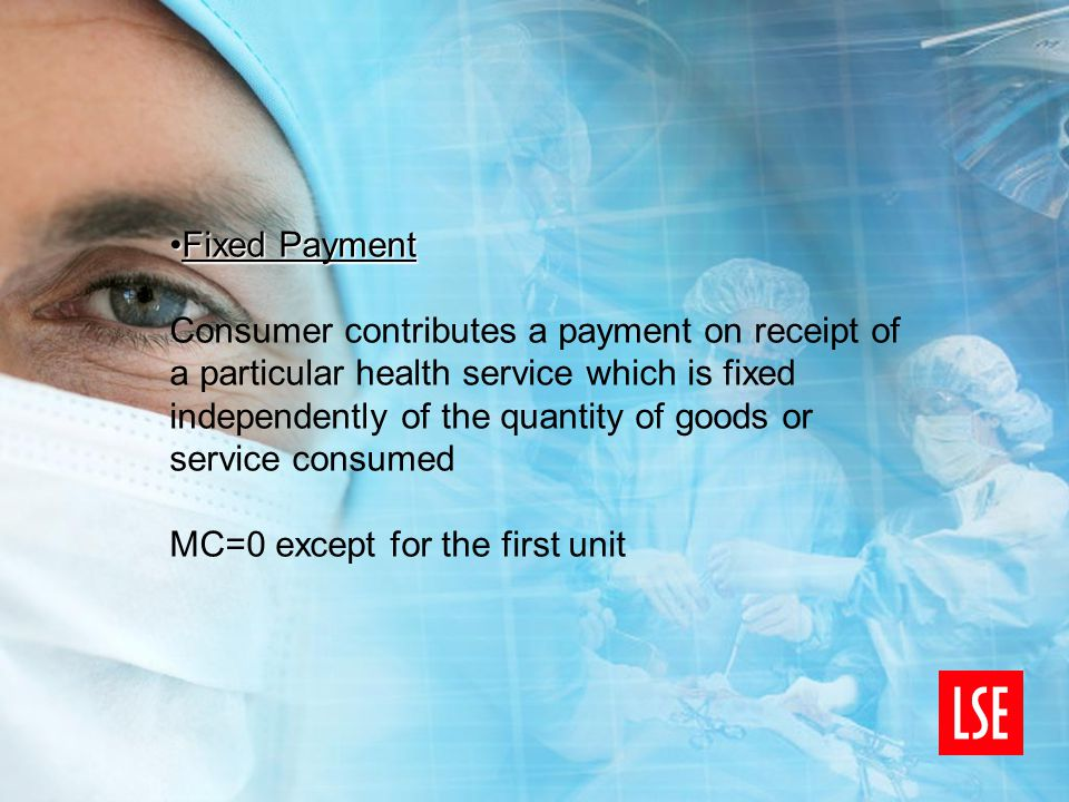 Fixed PaymentFixed Payment Consumer contributes a payment on receipt of a particular health service which is fixed independently of the quantity of goods or service consumed MC=0 except for the first unit
