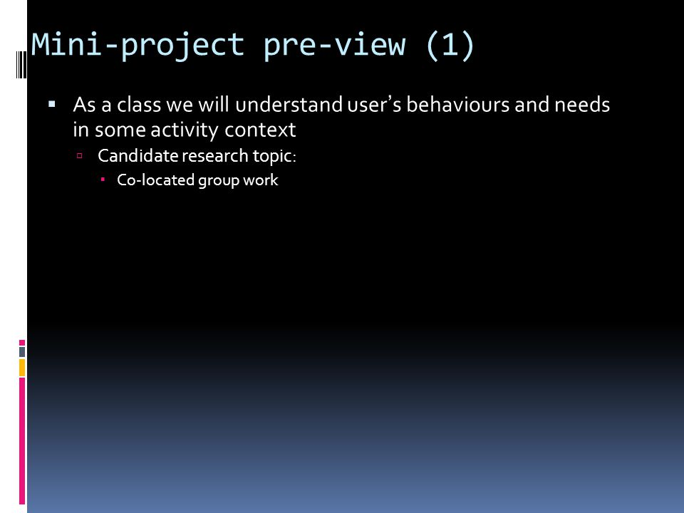Mini-project pre-view (1)  As a class we will understand user's behaviours and needs in some activity context  Candidate research topic:  Co-located group work