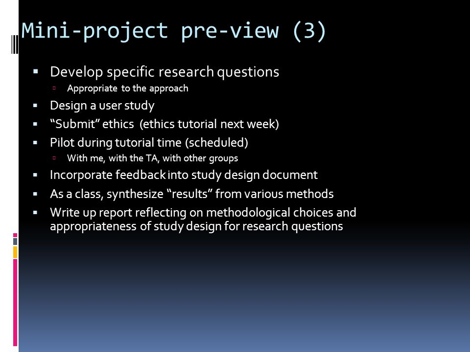 Mini-project pre-view (3)  Develop specific research questions  Appropriate to the approach  Design a user study  Submit ethics (ethics tutorial next week)  Pilot during tutorial time (scheduled)  With me, with the TA, with other groups  Incorporate feedback into study design document  As a class, synthesize results from various methods  Write up report reflecting on methodological choices and appropriateness of study design for research questions