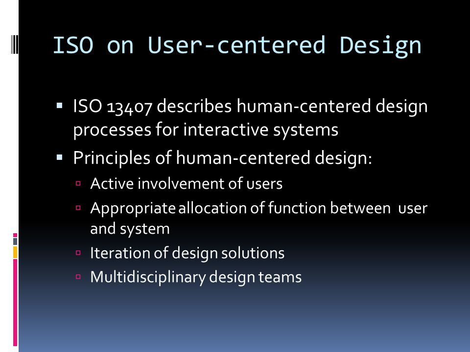 ISO on User-centered Design  ISO 13407 describes human-centered design processes for interactive systems  Principles of human-centered design:  Active involvement of users  Appropriate allocation of function between user and system  Iteration of design solutions  Multidisciplinary design teams