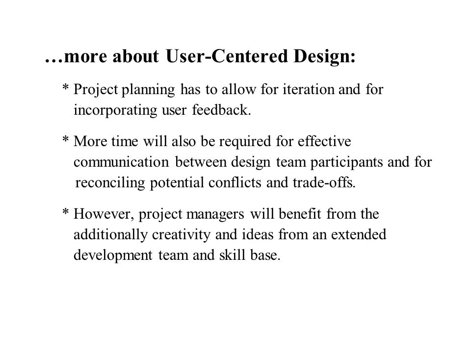 …more about User-Centered Design: * Project planning has to allow for iteration and for incorporating user feedback. * More time will also be required