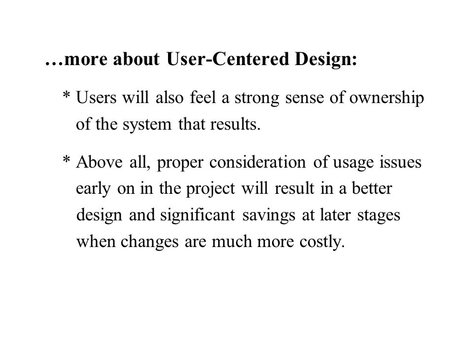 …more about User-Centered Design: * Users will also feel a strong sense of ownership of the system that results. * Above all, proper consideration of