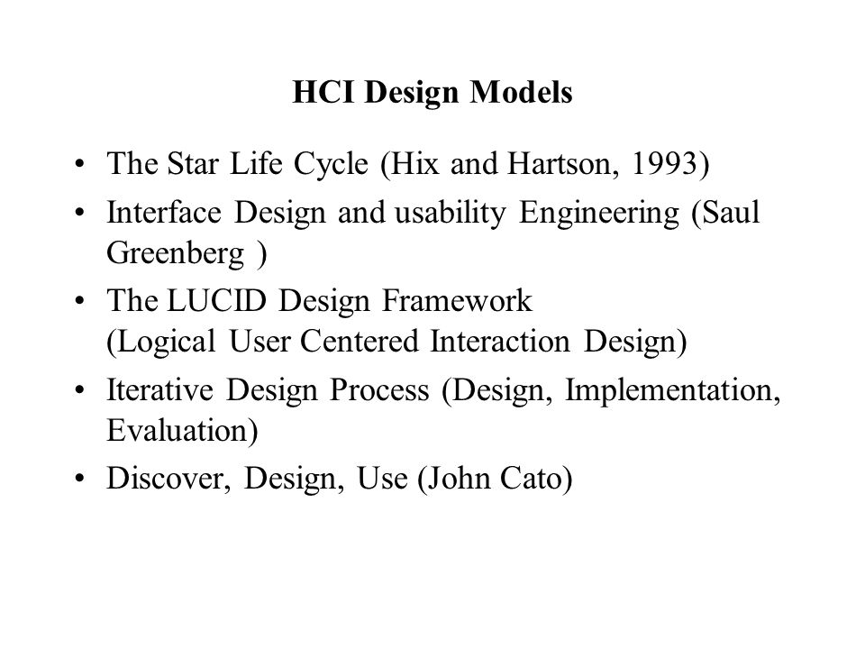 HCI Design Models The Star Life Cycle (Hix and Hartson, 1993) Interface Design and usability Engineering (Saul Greenberg ) The LUCID Design Framework