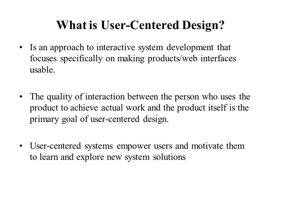 What is User-Centered Design? Is an approach to interactive system development that focuses specifically on making products/web interfaces usable. The