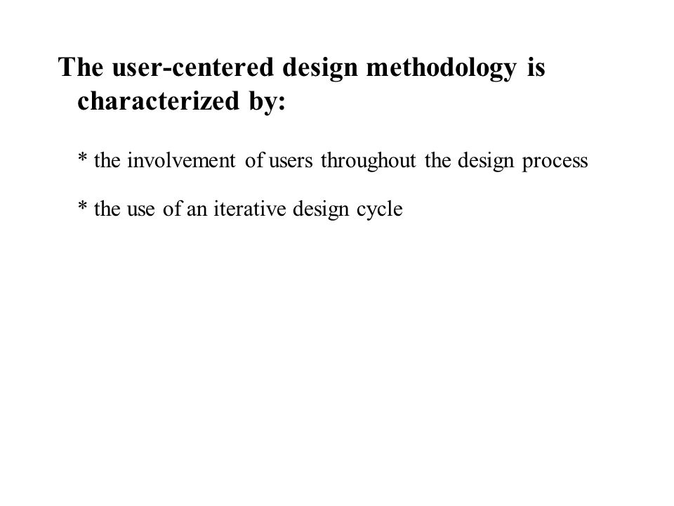 The user-centered design methodology is characterized by: * the involvement of users throughout the design process * the use of an iterative design cy