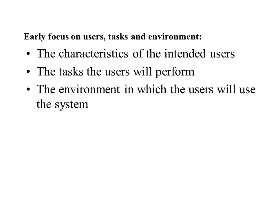 Early focus on users, tasks and environment: The characteristics of the intended users The tasks the users will perform The environment in which the u