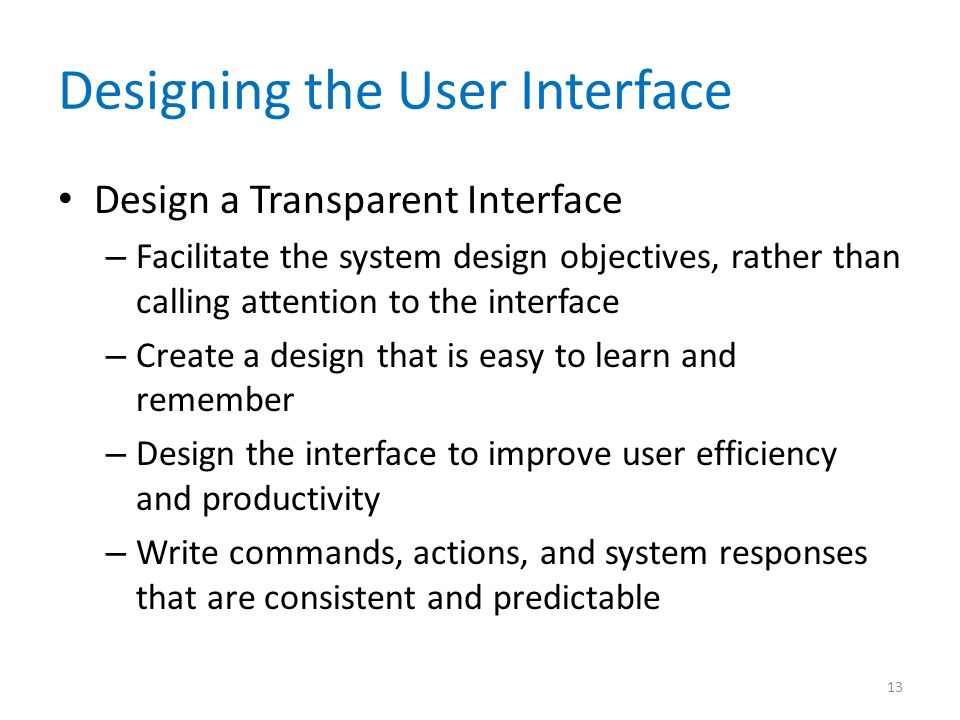 Designing the User Interface Design a Transparent Interface – Facilitate the system design objectives, rather than calling attention to the interface