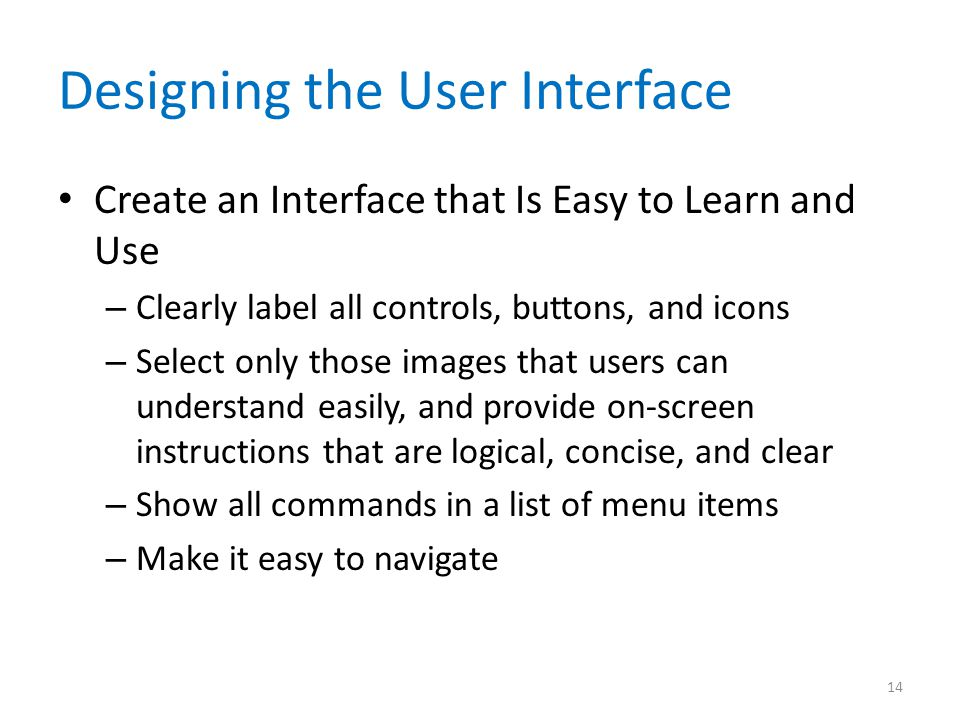 Designing the User Interface Create an Interface that Is Easy to Learn and Use – Clearly label all controls, buttons, and icons – Select only those im