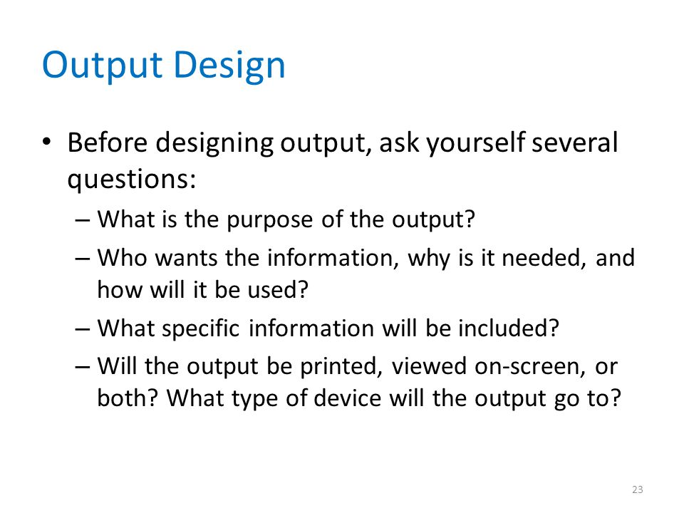 Output Design Before designing output, ask yourself several questions: – What is the purpose of the output? – Who wants the information, why is it nee