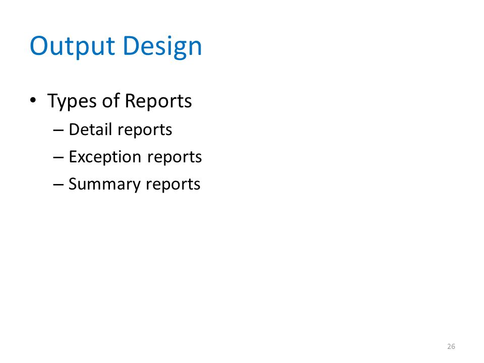 Output Design Types of Reports – Detail reports – Exception reports – Summary reports 26